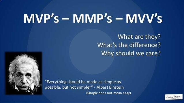 "MVP's – MMP's – MVV's What are they? What's the difference? Why should we care?  ""Everything should be made as simple as p..."