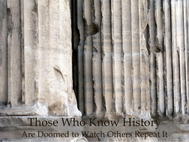 Those Who Know History  Are Doomed to Watch Others Repeat It