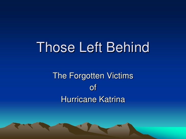 Those Left Behind   The Forgotten Victims            of     Hurricane Katrina