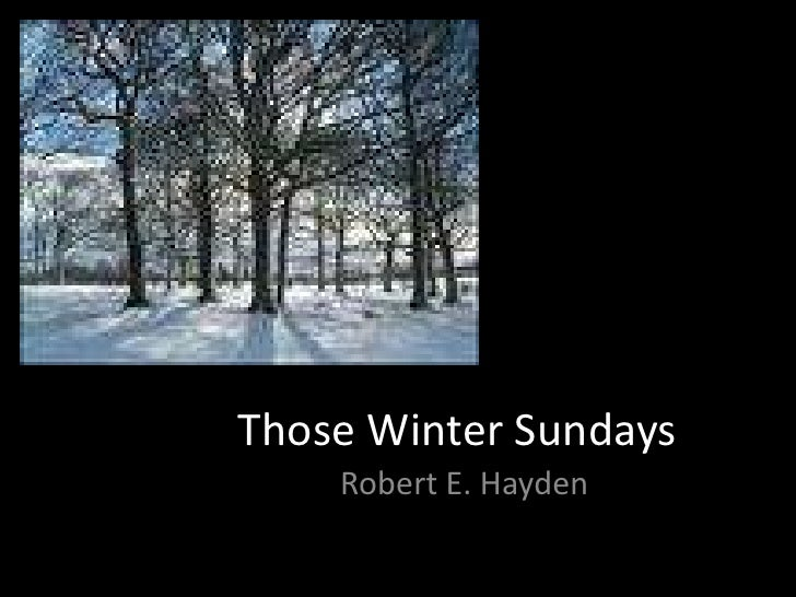 robert hayden's those winter sundays a Those winter sundays robert hayden sundays too my father got up early and  put his clothes on in the blueblack cold, then with cracked hands that ached.