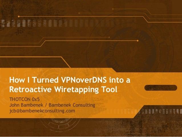 How I Turned VPNoverDNS into a Retroactive Wiretapping Tool THOTCON 0x5 John Bambenek / Bambenek Consulting jcb@bambenekco...