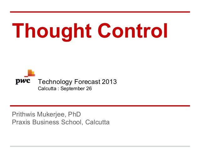Thought Control Technology Forecast 2013 Calcutta : September 26  Prithwis Mukerjee, PhD Praxis Business School, Calcutta