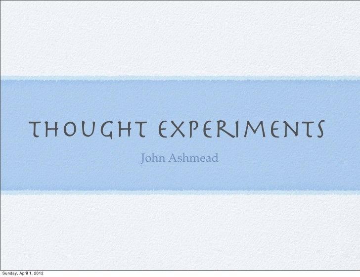 Thought Experiments                        John AshmeadSunday, April 1, 2012