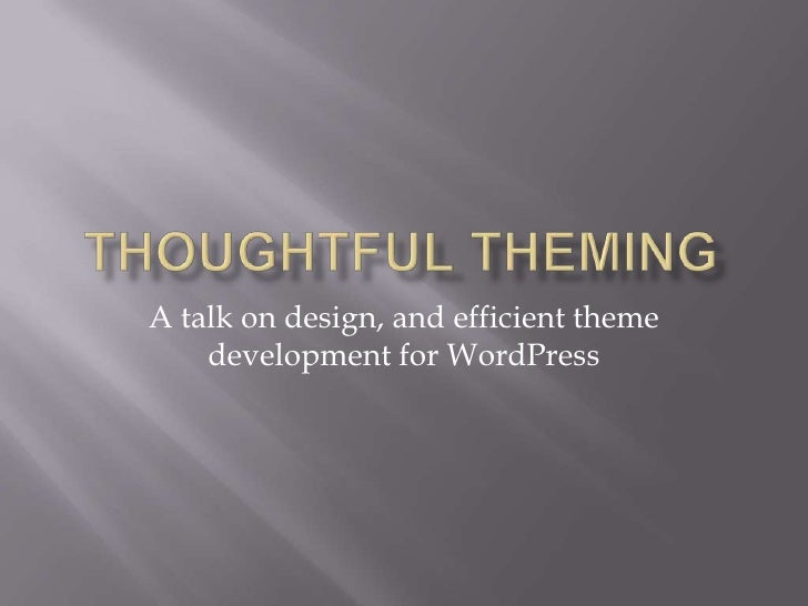 Thoughtful theming<br />A talk on design, and efficient theme development for WordPress<br />