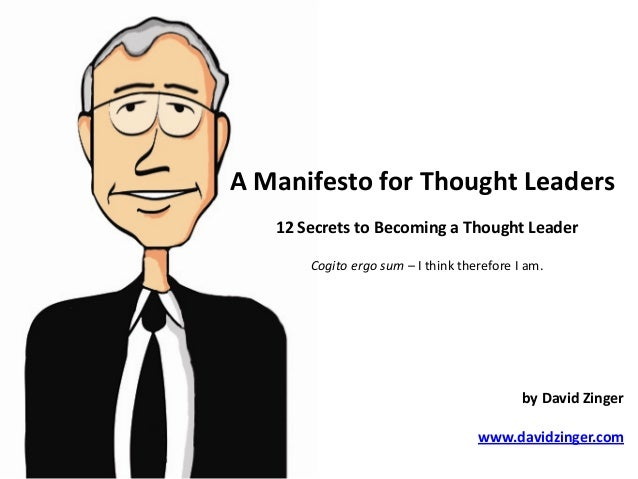 A Manifesto for Thought Leaders 12 Secrets to Becoming a Thought Leader Cogito ergo sum – I think therefore I am. by David...