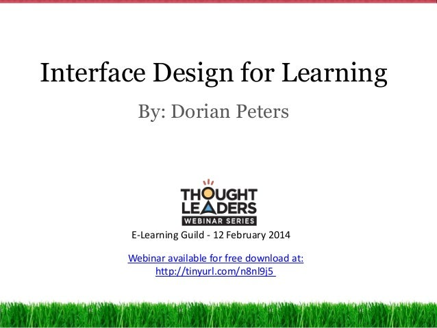Interface Design for Learning By: Dorian Peters  E-Learning Guild - 12 February 2014 Webinar available for free download a...
