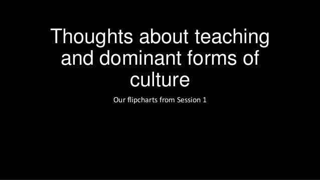 Thoughts about teaching and dominant forms of culture Our flipcharts from Session 1