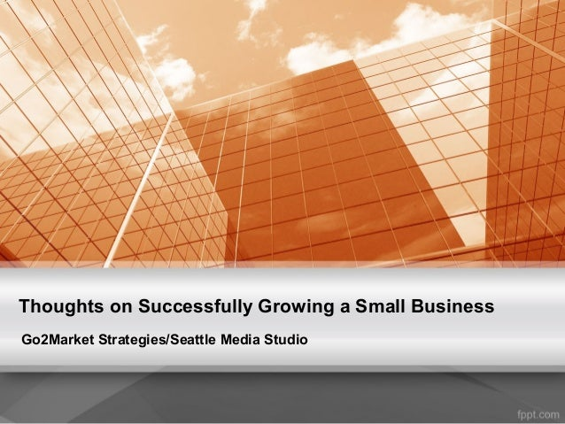 Thoughts on Successfully Growing a Small Business Go2Market Strategies/Seattle Media Studio