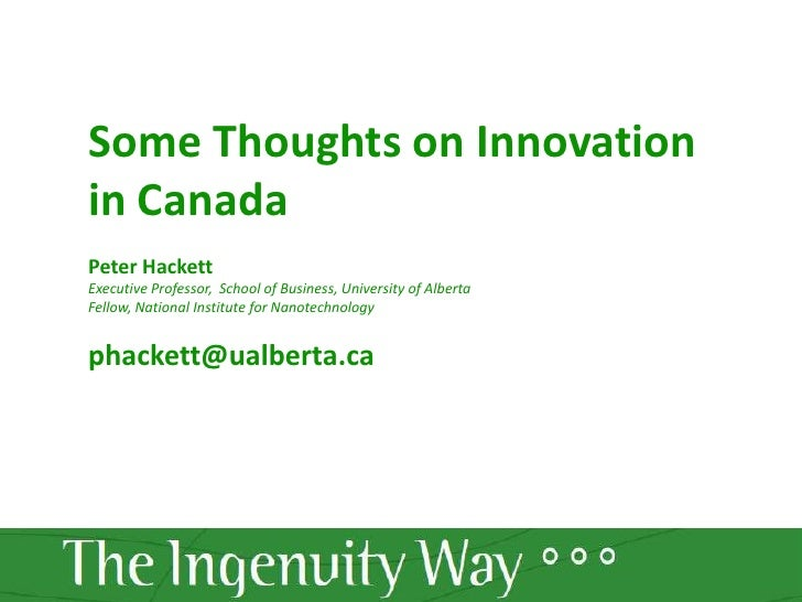 Some Thoughts on Innovation in Canada<br />Peter Hackett<br />Executive Professor,  School of Business, University of Albe...