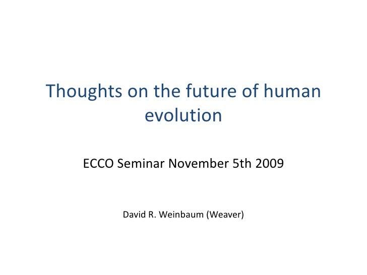 Thoughts on the future of human evolution<br />ECCO Seminar November 5th 2009<br />David R. Weinbaum (Weaver)<br />