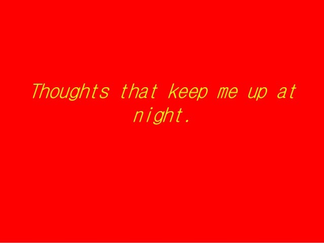 Thoughts that keep me up atnight.