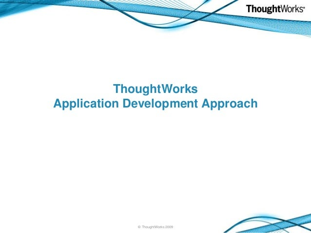 ThoughtWorks Application Development Approach  © ThoughtWorks 2009