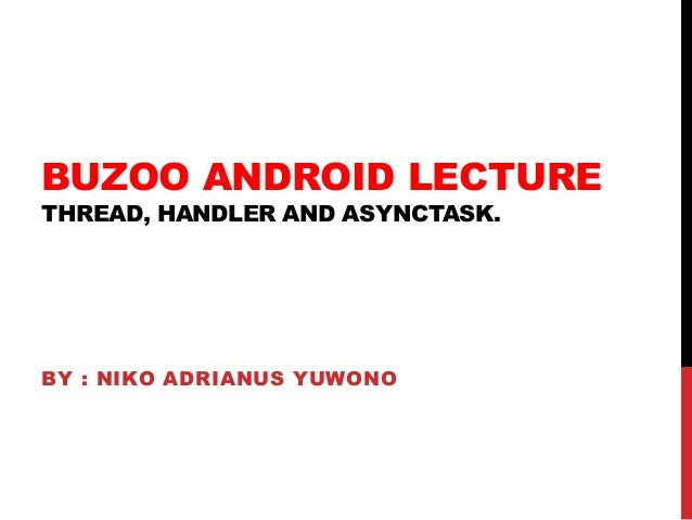 BUZOO ANDROID LECTURE THREAD, HANDLER AND ASYNCTASK. BY : NIKO ADRIANUS YUWONO