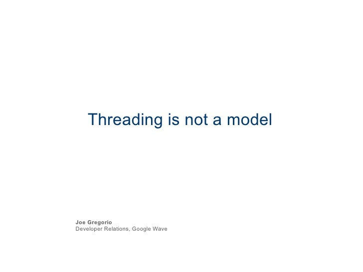 Threading is not a model Joe Gregorio Developer Relations, Google Wave
