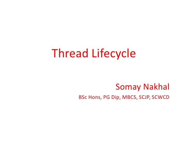 Thread Lifecycle<br />SomayNakhal<br />BSc Hons, PG Dip, MBCS, SCJP, SCWCD<br />
