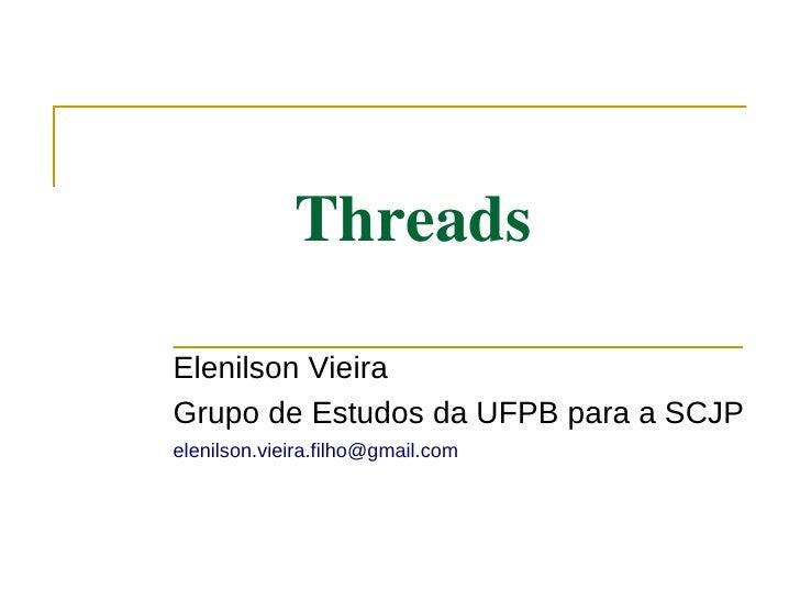 Threads  Elenilson Vieira Grupo de Estudos da UFPB para a SCJP elenilson.vieira.filho@gmail.com