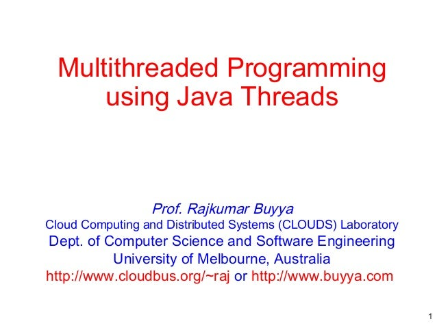 Multithreaded Programming using Java Threads  Prof. Rajkumar Buyya  Cloud Computing and Distributed Systems (CLOUDS) Labor...