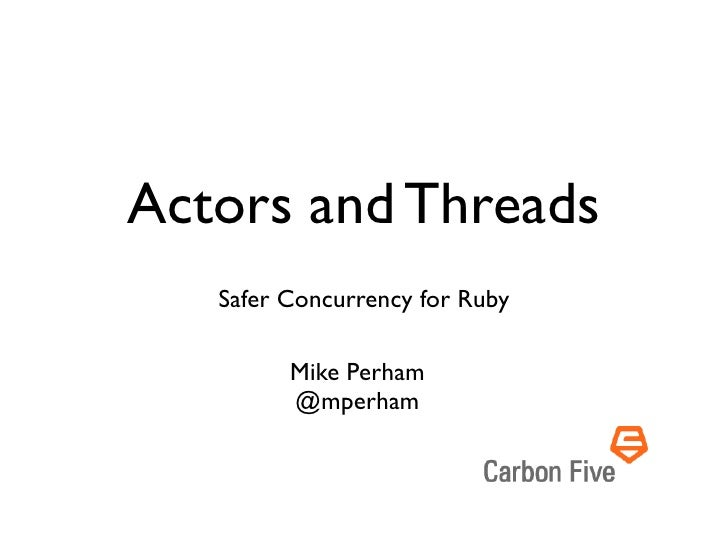 Actors and Threads   Safer Concurrency for Ruby         Mike Perham         @mperham