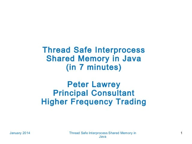 Thread Safe Interprocess Shared Memory in Java (in 7 minutes) Peter Lawrey Principal Consultant Higher Frequency Trading  ...