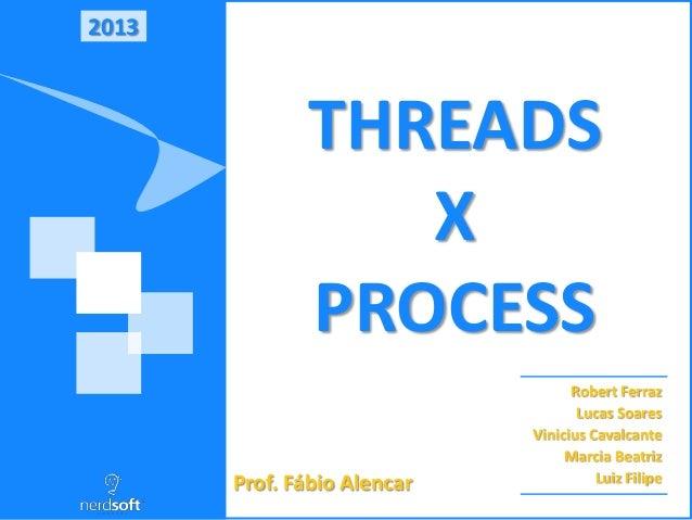 2013 THREADS X PROCESS Robert Ferraz Lucas Soares Vinicius Cavalcante Marcia Beatriz Luiz FilipeProf. Fábio Alencar
