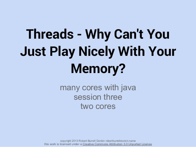 Threads - Why Cant YouJust Play Nicely With YourMemory?many cores with javasession threetwo corescopyright 2013 Robert Bur...