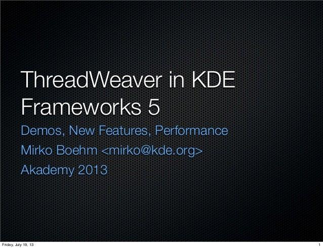 ThreadWeaver in KDE Frameworks 5 Demos, New Features, Performance Mirko Boehm <mirko@kde.org> Akademy 2013 1Friday, July 1...