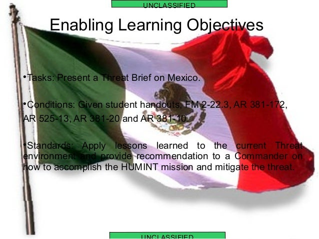 Enabling Learning Objectives  Tasks: Present a Threat Brief on Mexico.  Conditions: Given student handouts, FM 2-22.3, A...