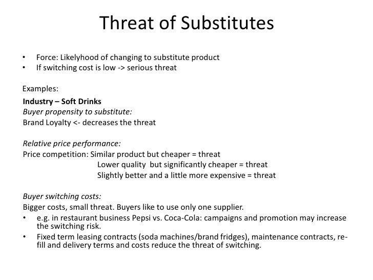threat of substitute products or services marketing essay 2 0 threat of substitutes products 3 1 switching costs switching cost is a negative cost that consumers get regarding to the changing suppliers, brands, or products (investopedia 2012) we will write a custom essay sample on threat of substitutes product specifically for you.