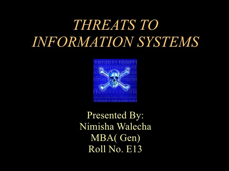 THREATS TO INFORMATION SYSTEMS Presented By: Nimisha Walecha MBA( Gen) Roll No. E13