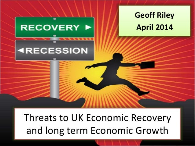 Threats to UK Economic Recovery and long term Economic Growth Geoff Riley April 2014