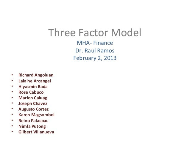 Three Factor Model MHA- Finance Dr. Raul Ramos February 2, 2013 • Richard Angoluan • Lalaine Arcangel • Hiyasmin Bada • Ro...