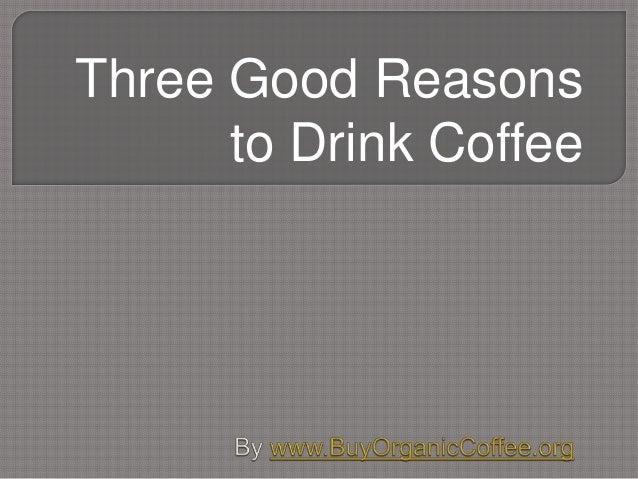 Three Good Reasons to Drink Coffee
