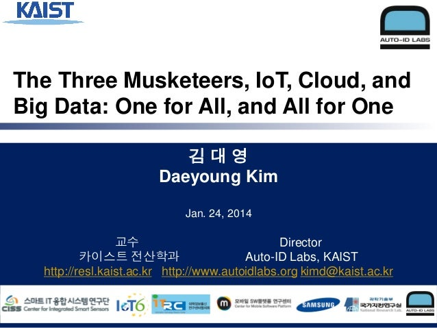 The Three Musketeers, IoT, Cloud, and Big Data: One for All, and All for One 김대영 Daeyoung Kim Jan. 24, 2014  교수 Director 카...