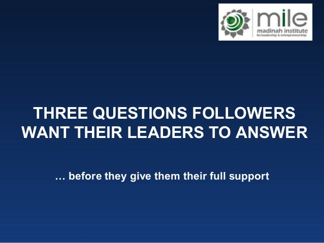 THREE QUESTIONS FOLLOWERS WANT THEIR LEADERS TO ANSWER … before they give them their full support