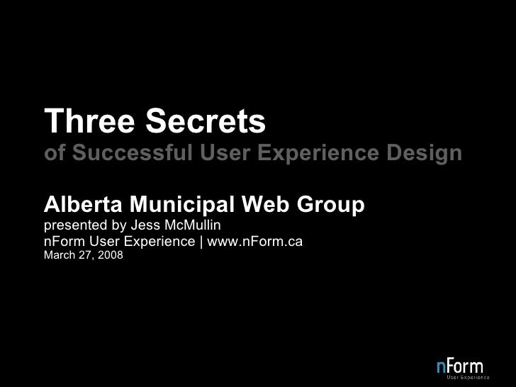 Three Secrets of Successful User Experience Design Alberta Municipal Web Group presented by Jess McMullin nForm User Exper...