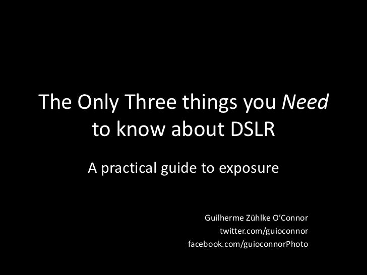 The Only Three things you Need to know about DSLR<br />A practical guide to exposure<br />Guilherme Zühlke O'Connor<br />t...