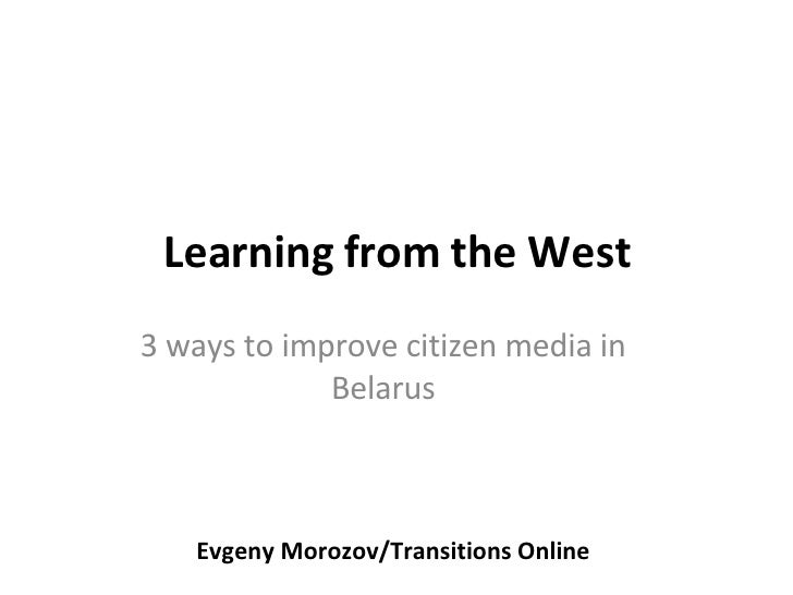 Learning from the West 3 ways to improve citizen media in Belarus Evgeny Morozov/Transitions Online