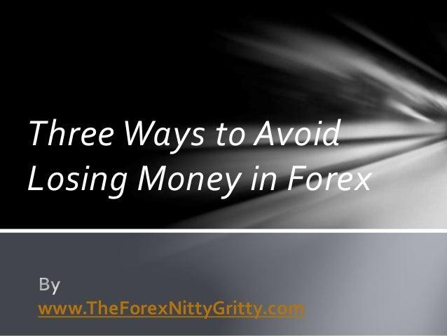 Three Ways to Avoid Losing Money in Forex www.TheForexNittyGritty.com