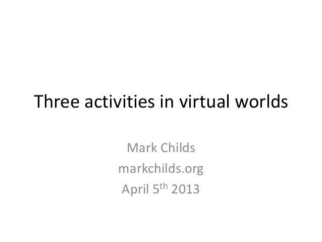 Three activities in virtual worldsMark Childsmarkchilds.orgApril 5th 2013