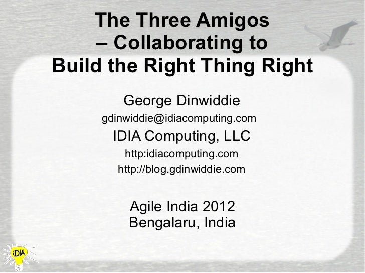 The Three Amigos     – Collaborating toBuild the Right Thing Right        George Dinwiddie     gdinwiddie@idiacomputing.co...