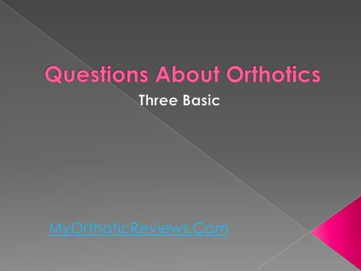 Three basic questions about orthotics
