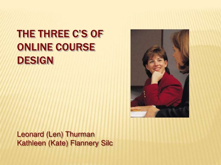 The Three C's ofOnline CourseDesign<br />Leonard (Len) Thurman<br />Kathleen (Kate) Flannery Silc<br />