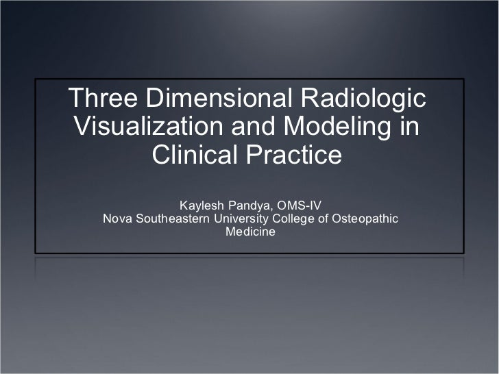 Three Dimensional Radiologic Visualization and Modeling in Clinical Practice Kaylesh Pandya, OMS-IV Nova Southeastern Univ...