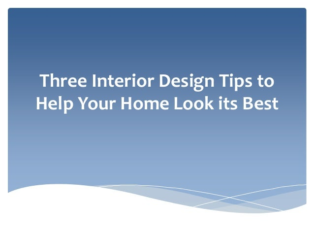 Three Interior Design Tips To Help Your Home Look Its Best