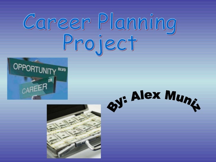 Career Planning Project By: Alex Muniz