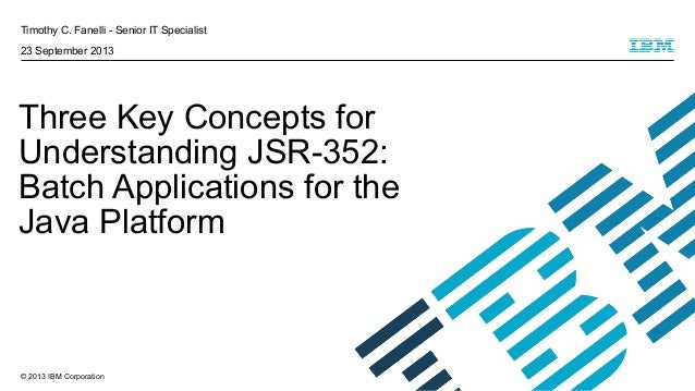 Timothy C. Fanelli - Senior IT Specialist 23 September 2013  Three Key Concepts for Understanding JSR-352: Batch Applicati...