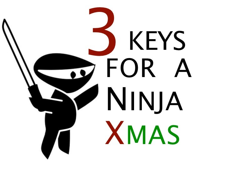 Three keys to a ninja christmas, slideshare version