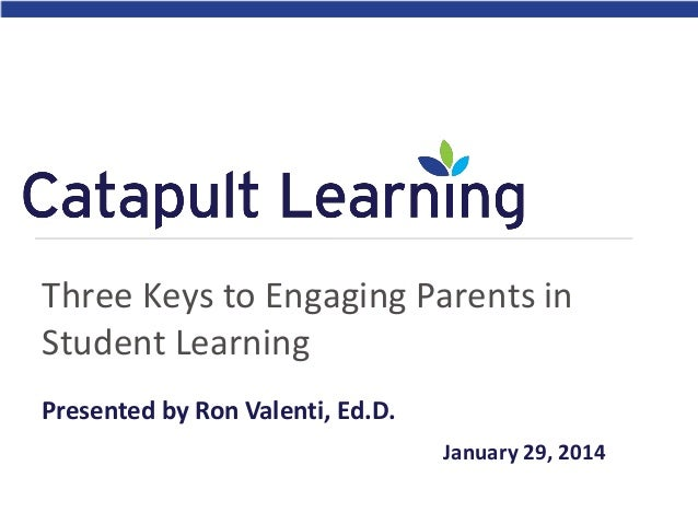 Three Keys to Engaging Parents in Student Learning Presented by Ron Valenti, Ed.D. January 29, 2014