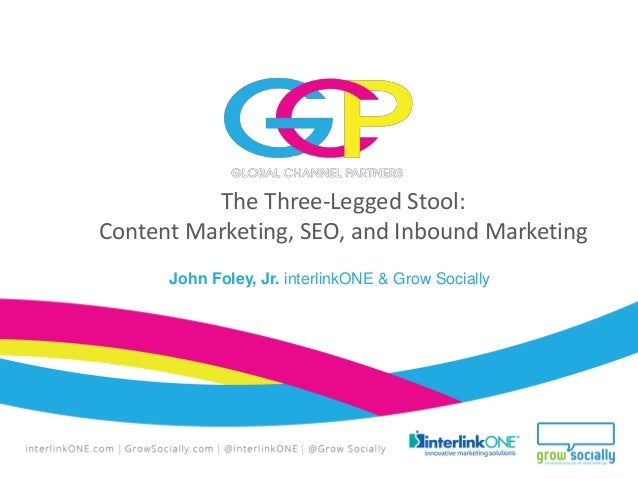 The Three-Legged Stool: Content Marketing, SEO, and Inbound Marketing John Foley, Jr. interlinkONE & Grow Socially