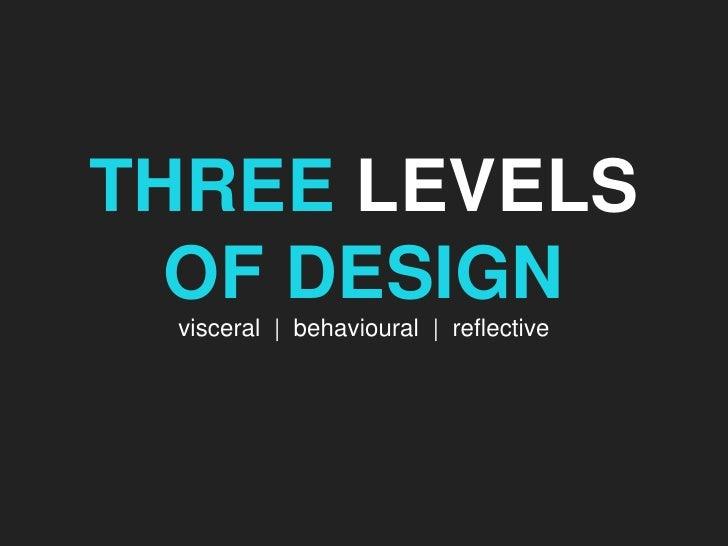 THREE LEVELS OF DESIGN<br />visceral  |  behavioral  |  reflective<br />